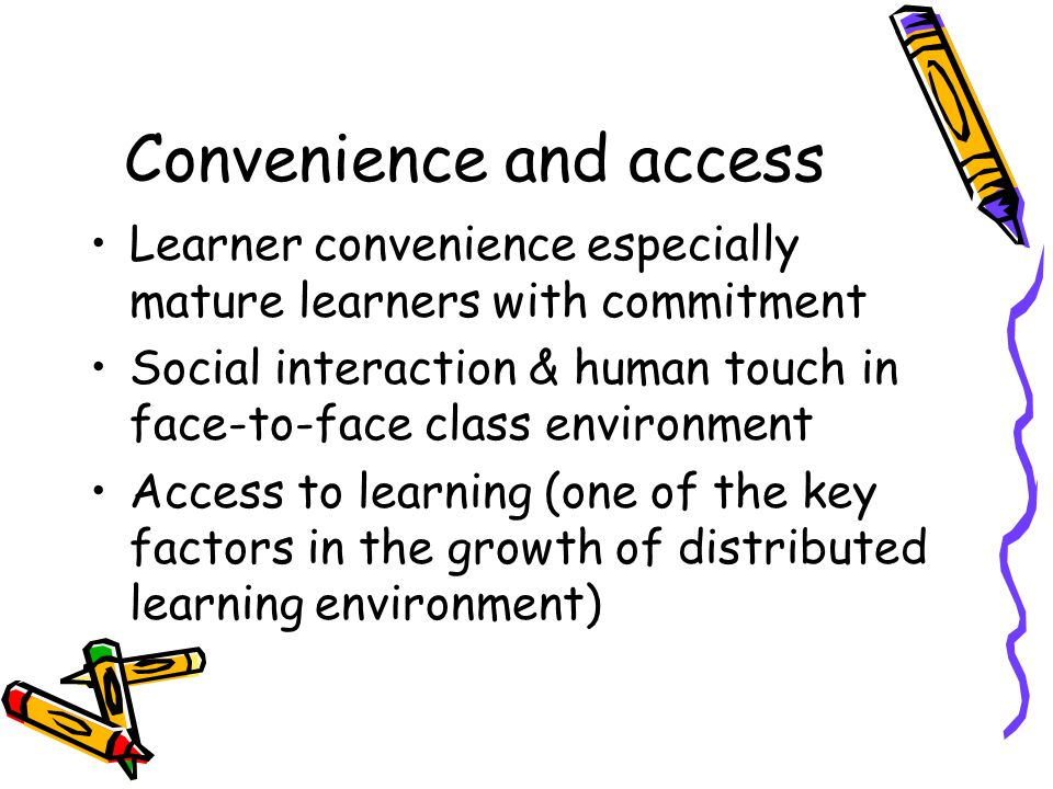 Convenience and access Learner convenience especially mature learners with commitment Social interaction & human touch in face-to-face class environment Access to learning (one of the key factors in the growth of distributed learning environment)