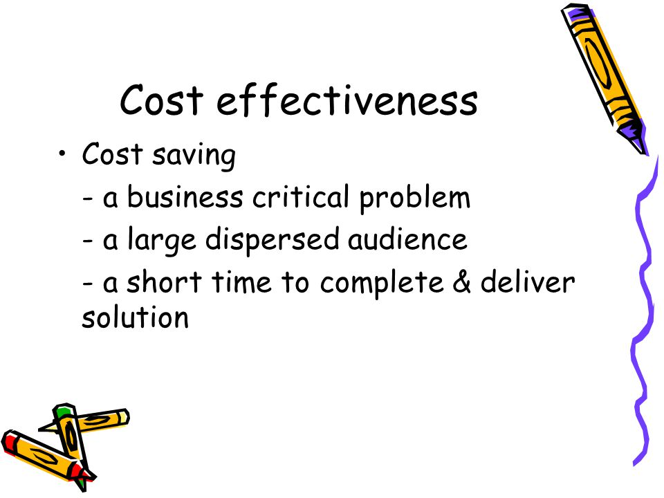 Cost effectiveness Cost saving - a business critical problem - a large dispersed audience - a short time to complete & deliver solution