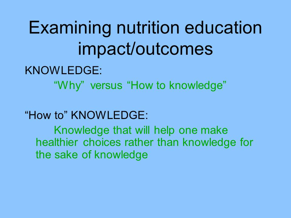 Examining nutrition education impact/outcomes KNOWLEDGE: Why versus How to knowledge How to KNOWLEDGE: Knowledge that will help one make healthier choices rather than knowledge for the sake of knowledge