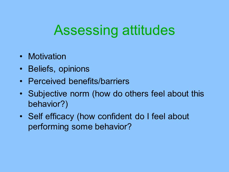 Assessing attitudes Motivation Beliefs, opinions Perceived benefits/barriers Subjective norm (how do others feel about this behavior?) Self efficacy (how confident do I feel about performing some behavior?