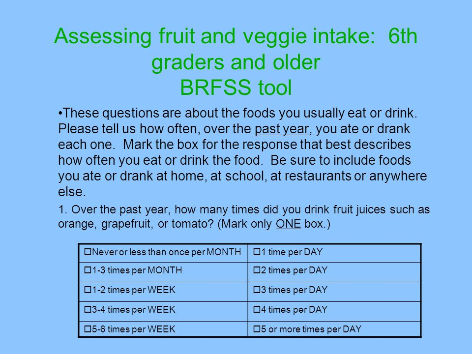 Assessing fruit and veggie intake: 6th graders and older BRFSS tool These questions are about the foods you usually eat or drink.