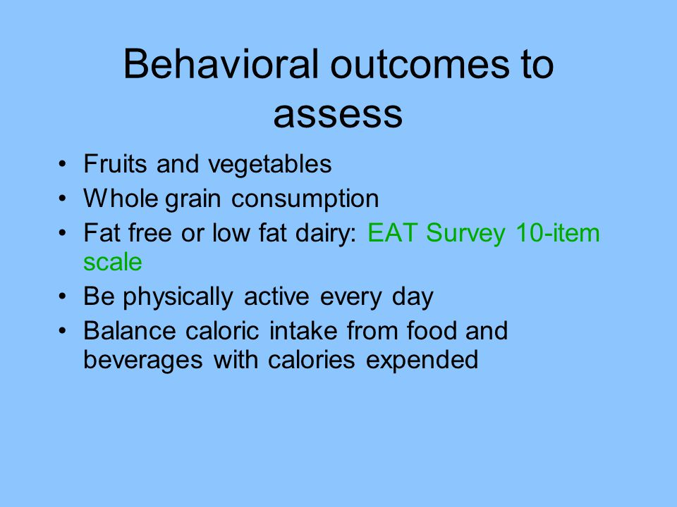 Behavioral outcomes to assess Fruits and vegetables Whole grain consumption Fat free or low fat dairy: EAT Survey 10-item scale Be physically active every day Balance caloric intake from food and beverages with calories expended