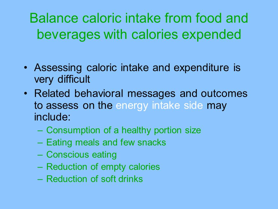 Assessing caloric intake and expenditure is very difficult Related behavioral messages and outcomes to assess on the energy intake side may include: –Consumption of a healthy portion size –Eating meals and few snacks –Conscious eating –Reduction of empty calories –Reduction of soft drinks