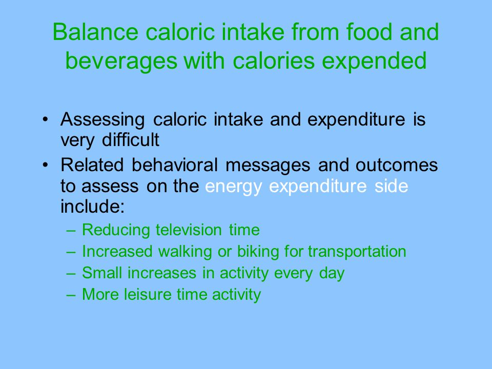 Balance caloric intake from food and beverages with calories expended Assessing caloric intake and expenditure is very difficult Related behavioral messages and outcomes to assess on the energy expenditure side include: –Reducing television time –Increased walking or biking for transportation –Small increases in activity every day –More leisure time activity