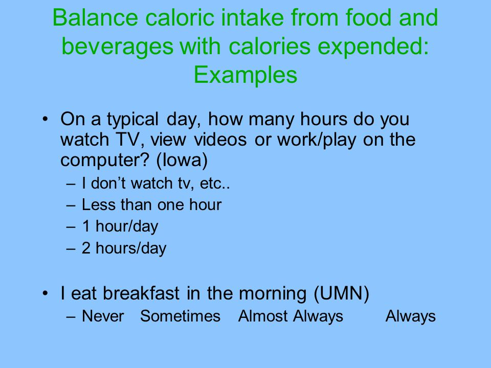 Balance caloric intake from food and beverages with calories expended: Examples On a typical day, how many hours do you watch TV, view videos or work/play on the computer.