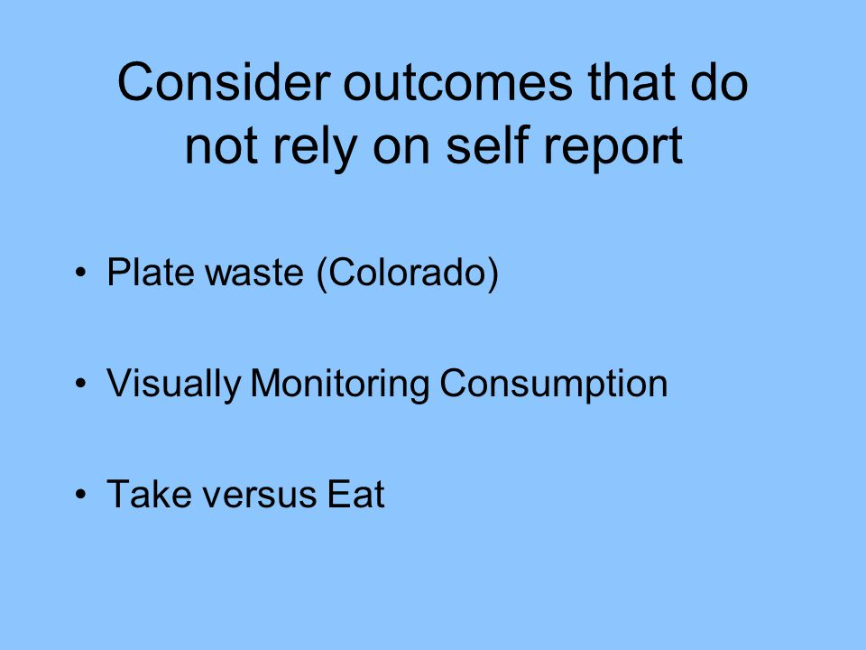Consider outcomes that do not rely on self report Plate waste (Colorado) Visually Monitoring Consumption Take versus Eat