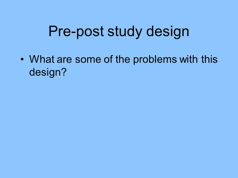 Pre-post study design What are some of the problems with this design?