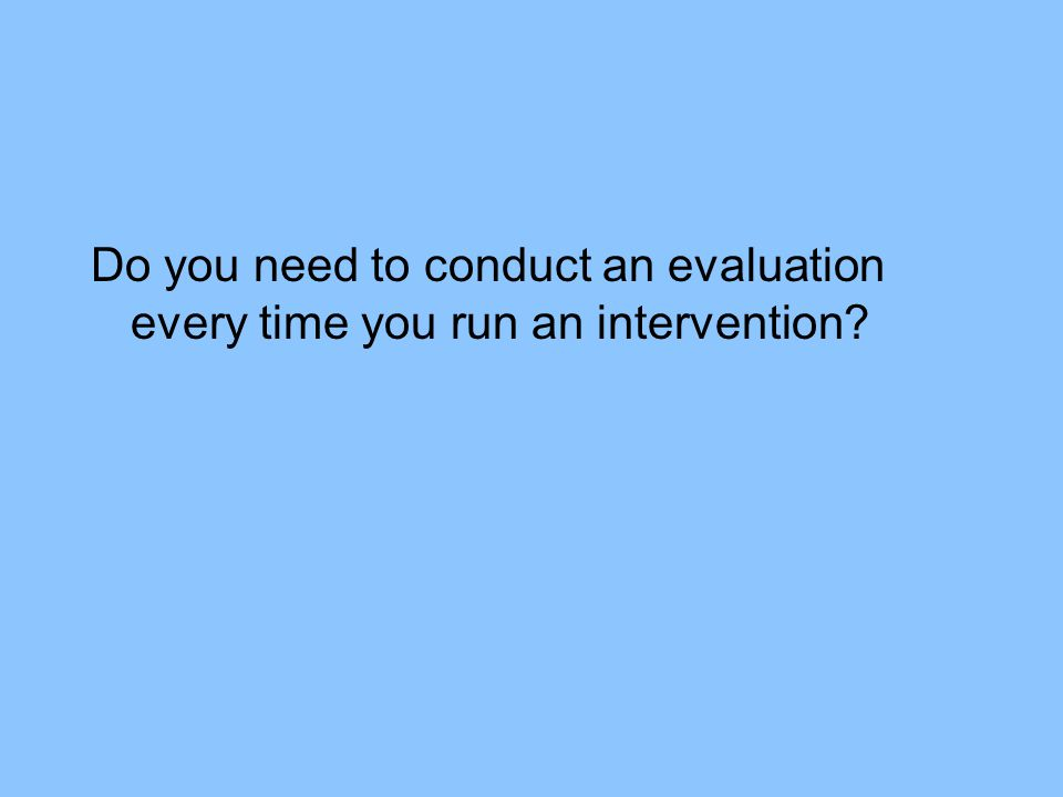 Do you need to conduct an evaluation every time you run an intervention?