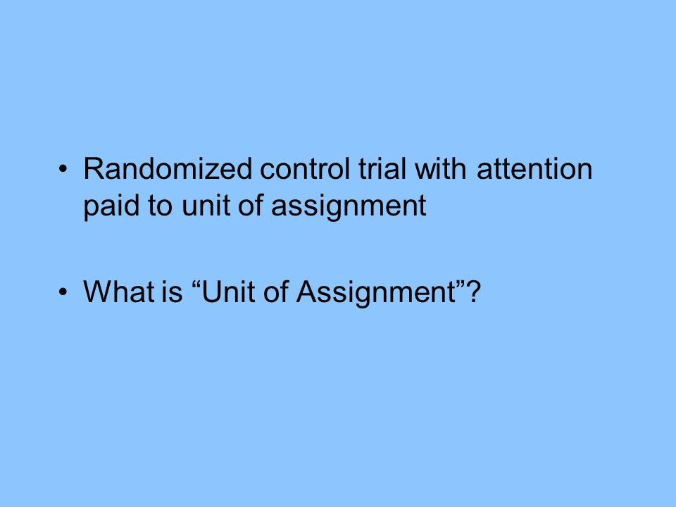 Randomized control trial with attention paid to unit of assignment What is Unit of Assignment?