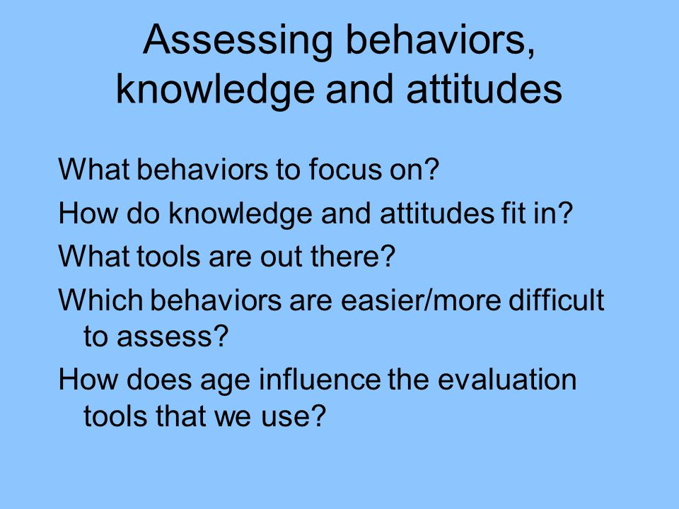 Assessing behaviors, knowledge and attitudes What behaviors to focus on.