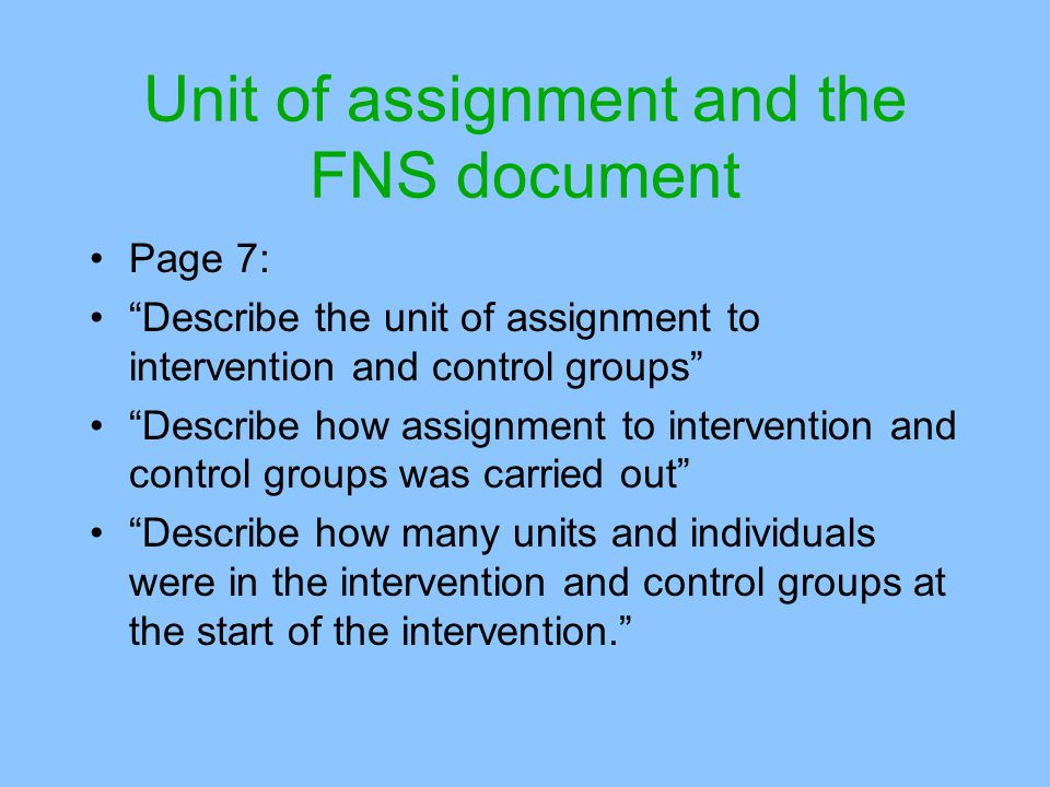 Unit of assignment and the FNS document Page 7: Describe the unit of assignment to intervention and control groups Describe how assignment to intervention and control groups was carried out Describe how many units and individuals were in the intervention and control groups at the start of the intervention.