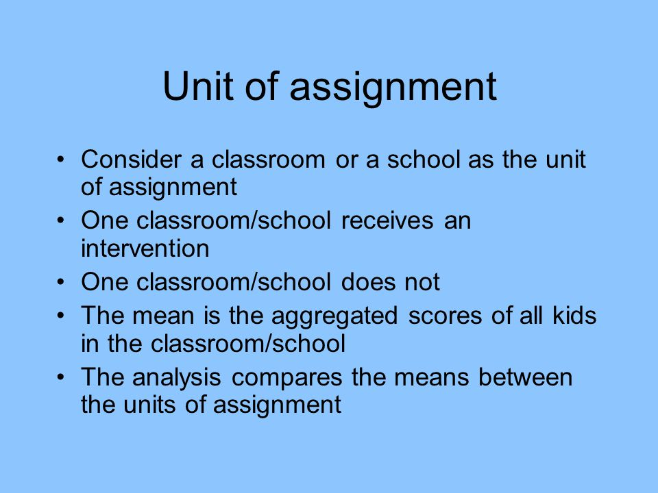 Unit of assignment Consider a classroom or a school as the unit of assignment One classroom/school receives an intervention One classroom/school does not The mean is the aggregated scores of all kids in the classroom/school The analysis compares the means between the units of assignment
