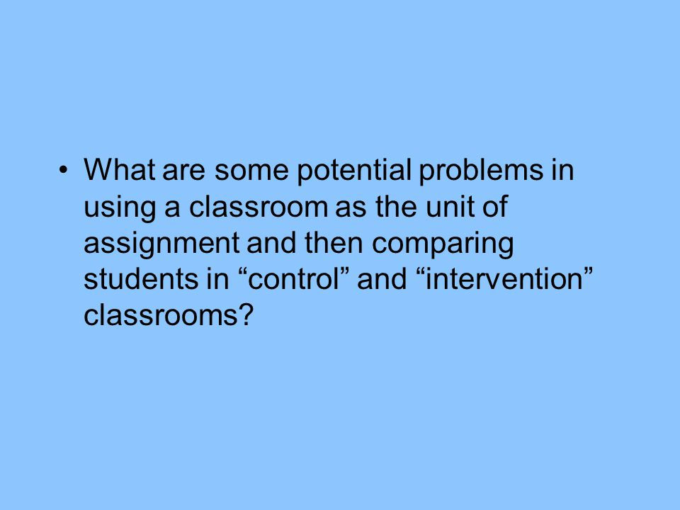 What are some potential problems in using a classroom as the unit of assignment and then comparing students in control and intervention classrooms?