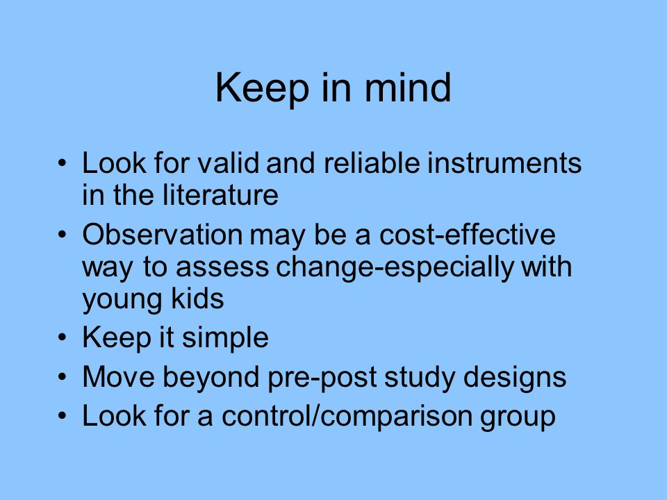 Keep in mind Look for valid and reliable instruments in the literature Observation may be a cost-effective way to assess change-especially with young kids Keep it simple Move beyond pre-post study designs Look for a control/comparison group