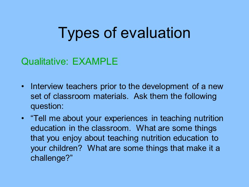 Types of evaluation Qualitative: EXAMPLE Interview teachers prior to the development of a new set of classroom materials.