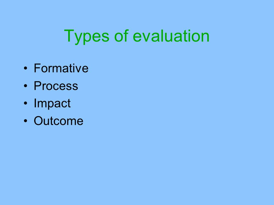 Types of evaluation Formative Process Impact Outcome