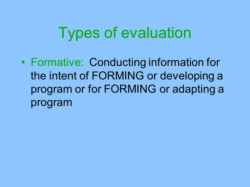 Types of evaluation Formative: Conducting information for the intent of FORMING or developing a program or for FORMING or adapting a program