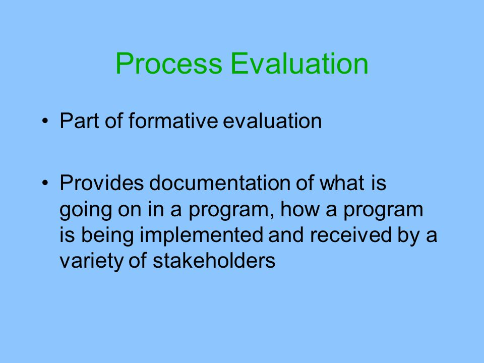 Process Evaluation Part of formative evaluation Provides documentation of what is going on in a program, how a program is being implemented and received by a variety of stakeholders