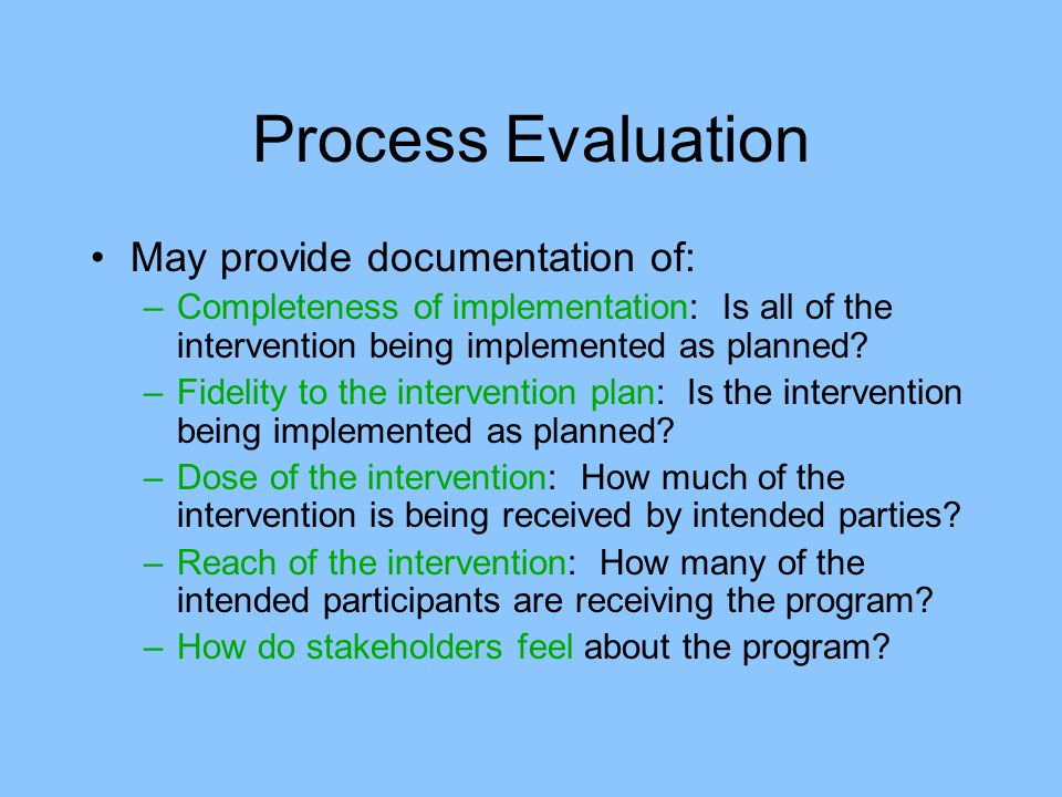 Process Evaluation May provide documentation of: –Completeness of implementation: Is all of the intervention being implemented as planned.