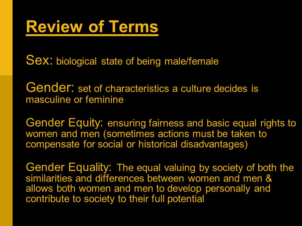 Review of Terms Sex: biological state of being male/female Gender: set of characteristics a culture decides is masculine or feminine Gender Equity: ensuring fairness and basic equal rights to women and men (sometimes actions must be taken to compensate for social or historical disadvantages) Gender Equality: The equal valuing by society of both the similarities and differences between women and men & allows both women and men to develop personally and contribute to society to their full potential
