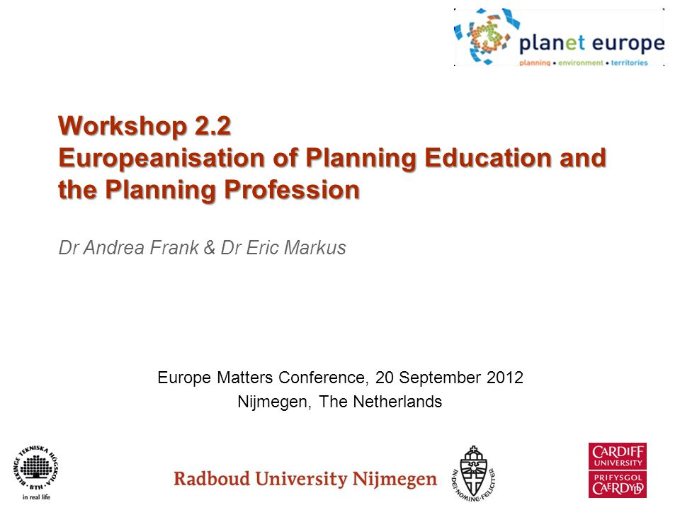 Aims 1.Explore the meaning of Europeanisation of planning, planning education and the profession 2.Implications a.Curricula, provision formats, programme structures, etc b.Students and staff c.planning practice and the profession 3.Future issues to think about/research agenda?