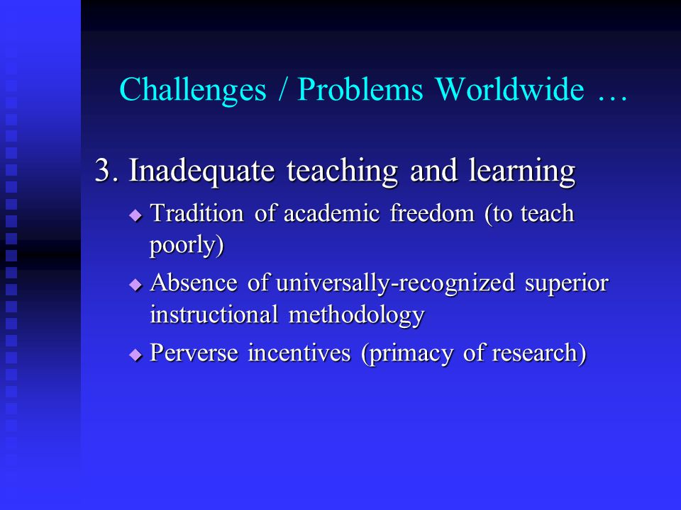Challenges / Problems Worldwide … 3. Inadequate teaching and learning Tradition of academic freedom (to teach poorly) Tradition of academic freedom (t