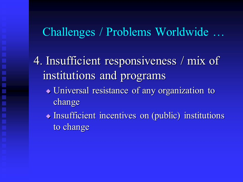 Challenges / Problems Worldwide … 4. Insufficient responsiveness / mix of institutions and programs Universal resistance of any organization to change