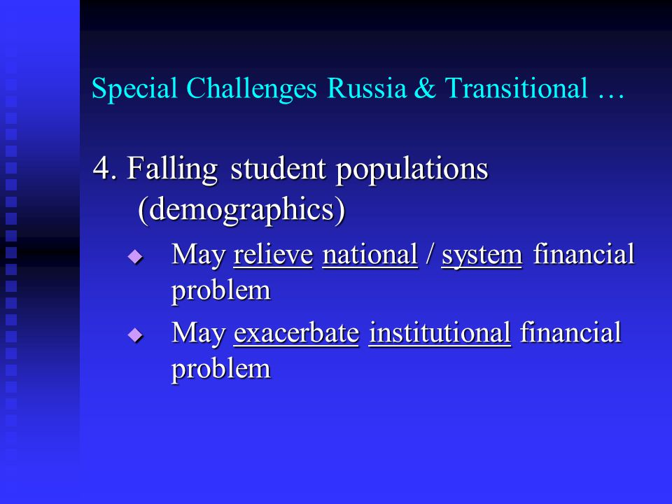 Special Challenges Russia & Transitional … 4. Falling student populations (demographics) May relieve national / system financial problem May relieve n