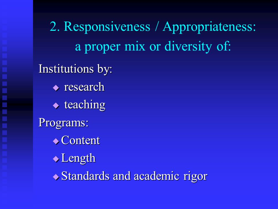 2. Responsiveness / Appropriateness: a proper mix or diversity of: Institutions by: research research teaching teachingPrograms: Content Content Lengt