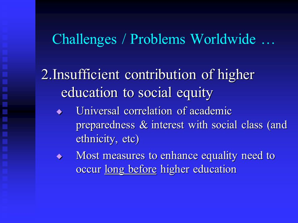 Challenges / Problems Worldwide … 2.Insufficient contribution of higher education to social equity Universal correlation of academic preparedness & in