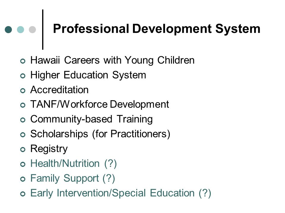 Hawaii Careers with Young Children Higher Education System Accreditation TANF/Workforce Development Community-based Training Scholarships (for Practitioners) Registry Health/Nutrition ( ) Family Support ( ) Early Intervention/Special Education ( )