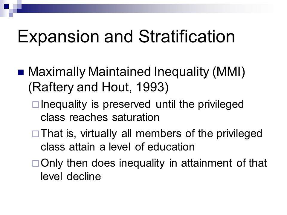 Expansion and Stratification Maximally Maintained Inequality (MMI) (Raftery and Hout, 1993) Inequality is preserved until the privileged class reaches saturation That is, virtually all members of the privileged class attain a level of education Only then does inequality in attainment of that level decline