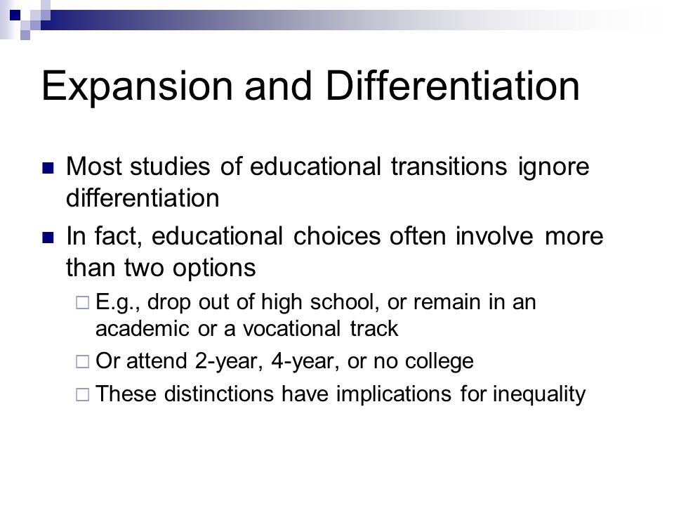 Expansion and Differentiation Most studies of educational transitions ignore differentiation In fact, educational choices often involve more than two options E.g., drop out of high school, or remain in an academic or a vocational track Or attend 2-year, 4-year, or no college These distinctions have implications for inequality