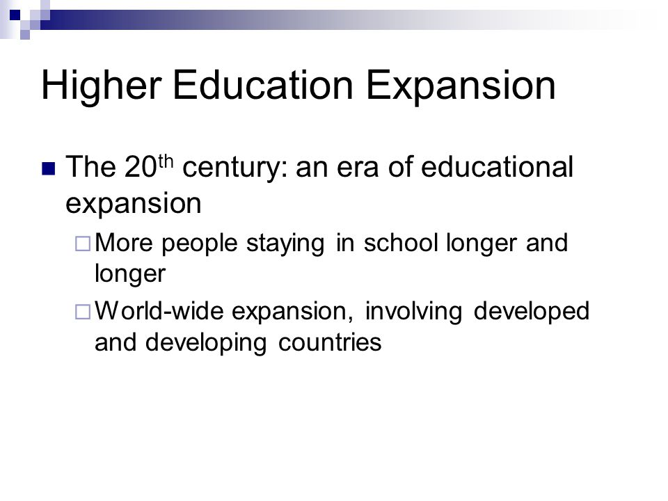 Higher Education Expansion The 20 th century: an era of educational expansion More people staying in school longer and longer World-wide expansion, involving developed and developing countries