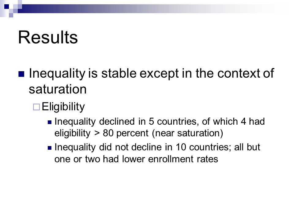 Results Inequality is stable except in the context of saturation Eligibility Inequality declined in 5 countries, of which 4 had eligibility > 80 percent (near saturation) Inequality did not decline in 10 countries; all but one or two had lower enrollment rates