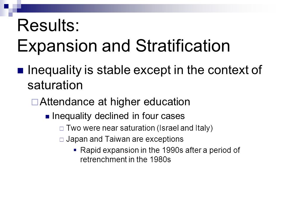 Results: Expansion and Stratification Inequality is stable except in the context of saturation Attendance at higher education Inequality declined in four cases Two were near saturation (Israel and Italy) Japan and Taiwan are exceptions Rapid expansion in the 1990s after a period of retrenchment in the 1980s