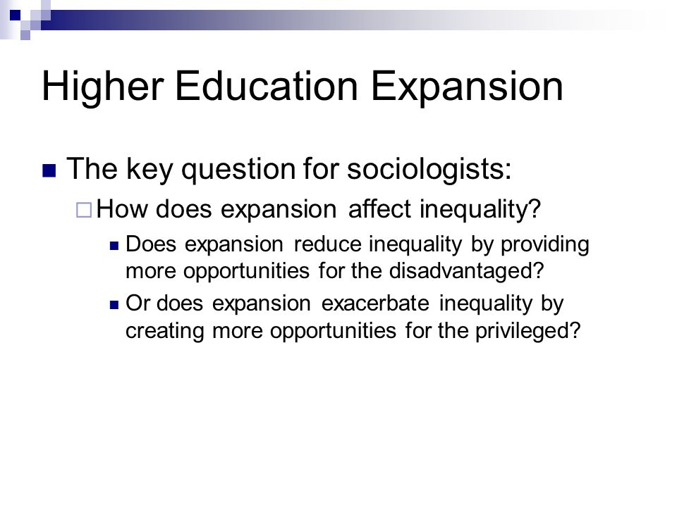 Higher Education Expansion The key question for sociologists: How does expansion affect inequality.