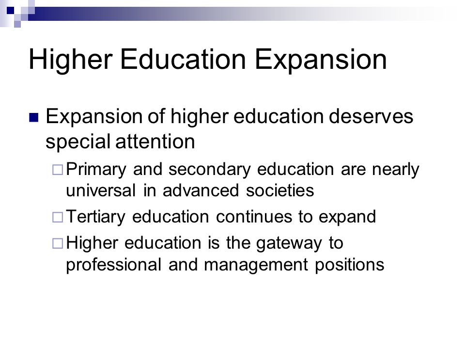 Higher Education Expansion Expansion of higher education deserves special attention Primary and secondary education are nearly universal in advanced societies Tertiary education continues to expand Higher education is the gateway to professional and management positions