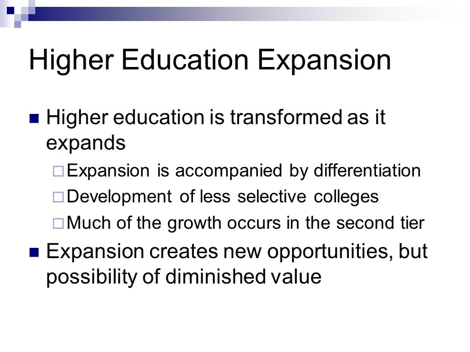 Higher Education Expansion Higher education is transformed as it expands Expansion is accompanied by differentiation Development of less selective colleges Much of the growth occurs in the second tier Expansion creates new opportunities, but possibility of diminished value