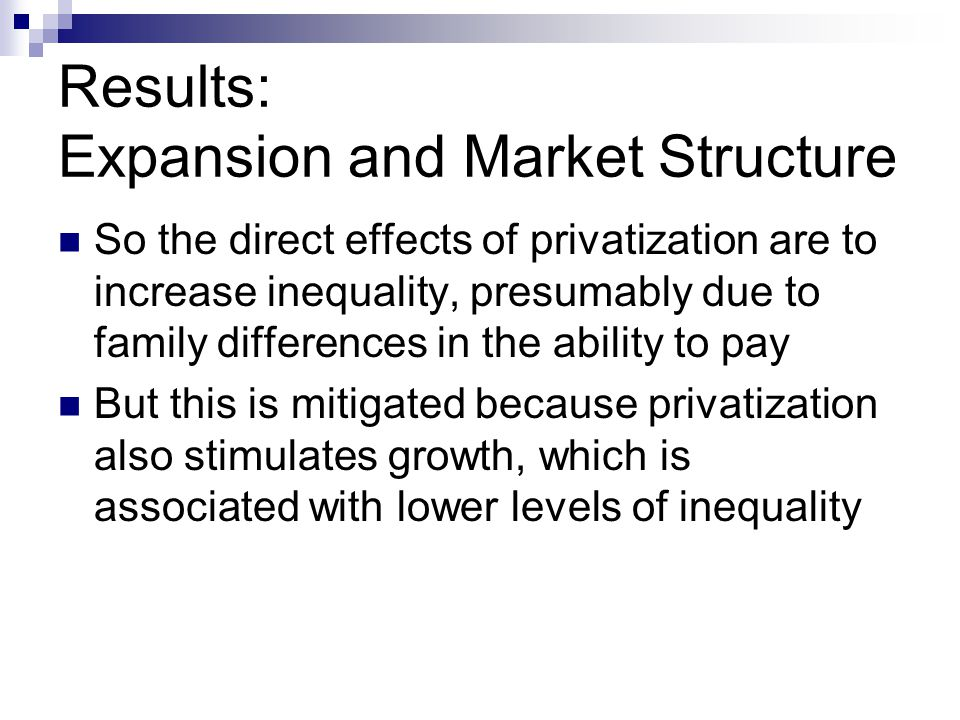Results: Expansion and Market Structure So the direct effects of privatization are to increase inequality, presumably due to family differences in the ability to pay But this is mitigated because privatization also stimulates growth, which is associated with lower levels of inequality