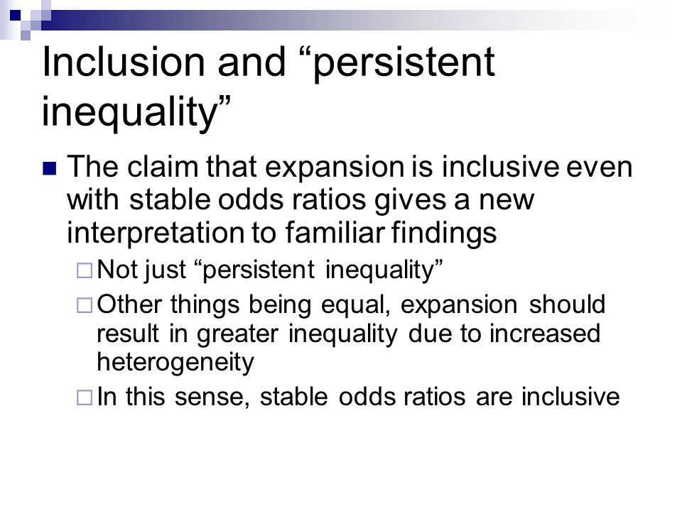 Inclusion and persistent inequality The claim that expansion is inclusive even with stable odds ratios gives a new interpretation to familiar findings Not just persistent inequality Other things being equal, expansion should result in greater inequality due to increased heterogeneity In this sense, stable odds ratios are inclusive