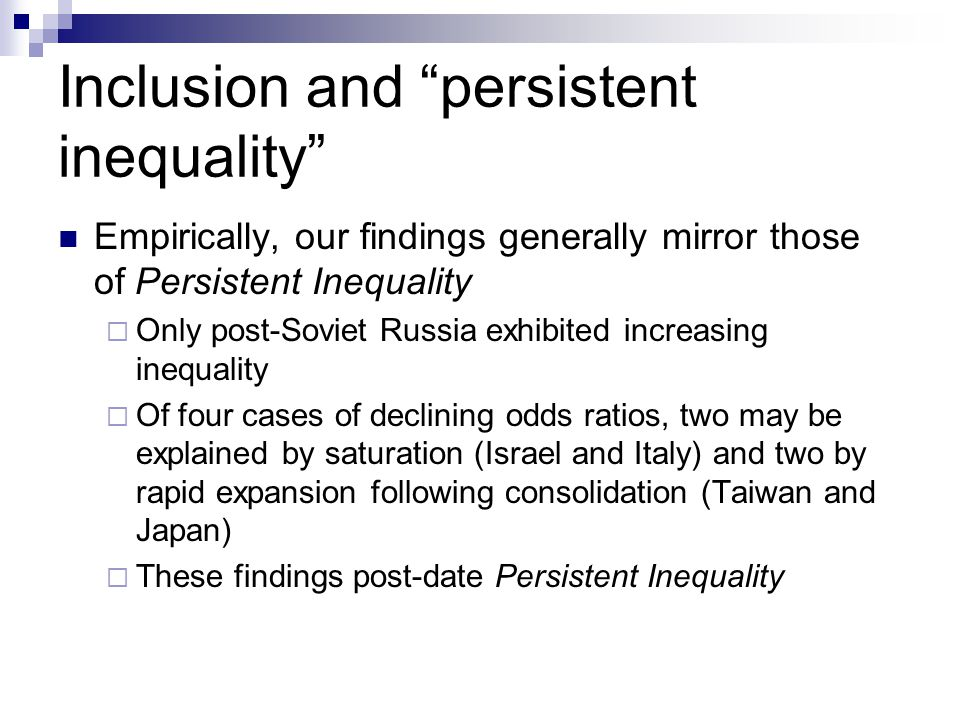 Inclusion and persistent inequality Empirically, our findings generally mirror those of Persistent Inequality Only post-Soviet Russia exhibited increasing inequality Of four cases of declining odds ratios, two may be explained by saturation (Israel and Italy) and two by rapid expansion following consolidation (Taiwan and Japan) These findings post-date Persistent Inequality