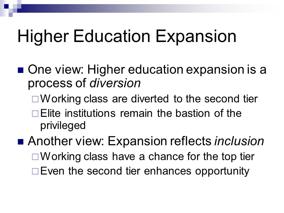 Higher Education Expansion One view: Higher education expansion is a process of diversion Working class are diverted to the second tier Elite institutions remain the bastion of the privileged Another view: Expansion reflects inclusion Working class have a chance for the top tier Even the second tier enhances opportunity