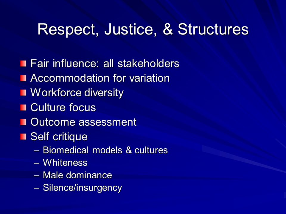 Respect, Justice, & Structures Fair influence: all stakeholders Accommodation for variation Workforce diversity Culture focus Outcome assessment Self critique –Biomedical models & cultures –Whiteness –Male dominance –Silence/insurgency