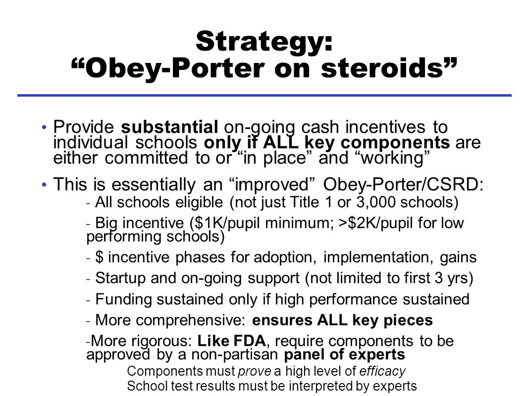 Strategy: Obey-Porter on steroids Provide substantial on-going cash incentives to individual schools only if ALL key components are either committed to or in place and working This is essentially an improved Obey-Porter/CSRD: - All schools eligible (not just Title 1 or 3,000 schools) - Big incentive ($1K/pupil minimum; >$2K/pupil for low performing schools) - $ incentive phases for adoption, implementation, gains - Startup and on-going support (not limited to first 3 yrs) - Funding sustained only if high performance sustained - More comprehensive: ensures ALL key pieces - More rigorous: Like FDA, require components to be approved by a non-partisan panel of experts Components must prove a high level of efficacy School test results must be interpreted by experts