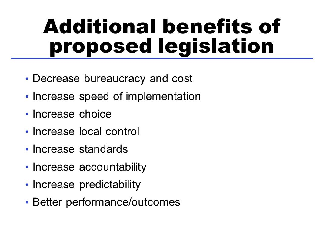 Additional benefits of proposed legislation Decrease bureaucracy and cost Increase speed of implementation Increase choice Increase local control Increase standards Increase accountability Increase predictability Better performance/outcomes