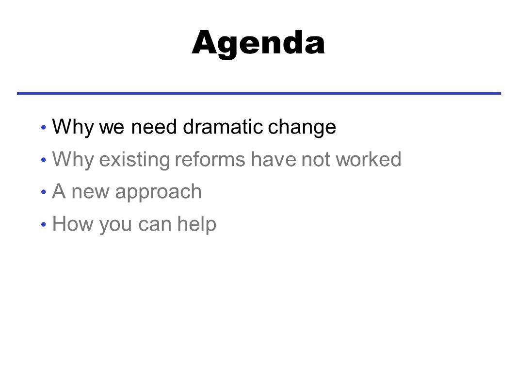 Agenda Why we need dramatic change Why existing reforms have not worked A new approach How you can help
