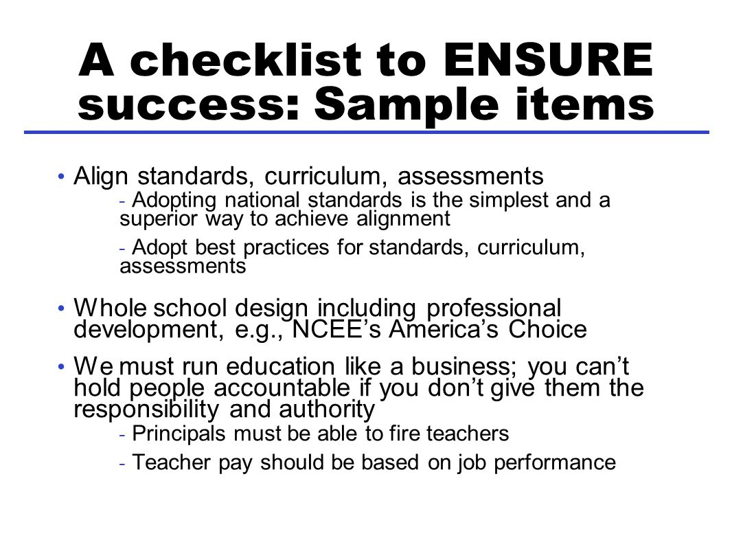 A checklist to ENSURE success: Sample items Align standards, curriculum, assessments - Adopting national standards is the simplest and a superior way to achieve alignment - Adopt best practices for standards, curriculum, assessments Whole school design including professional development, e.g., NCEEs Americas Choice We must run education like a business; you cant hold people accountable if you dont give them the responsibility and authority - Principals must be able to fire teachers - Teacher pay should be based on job performance