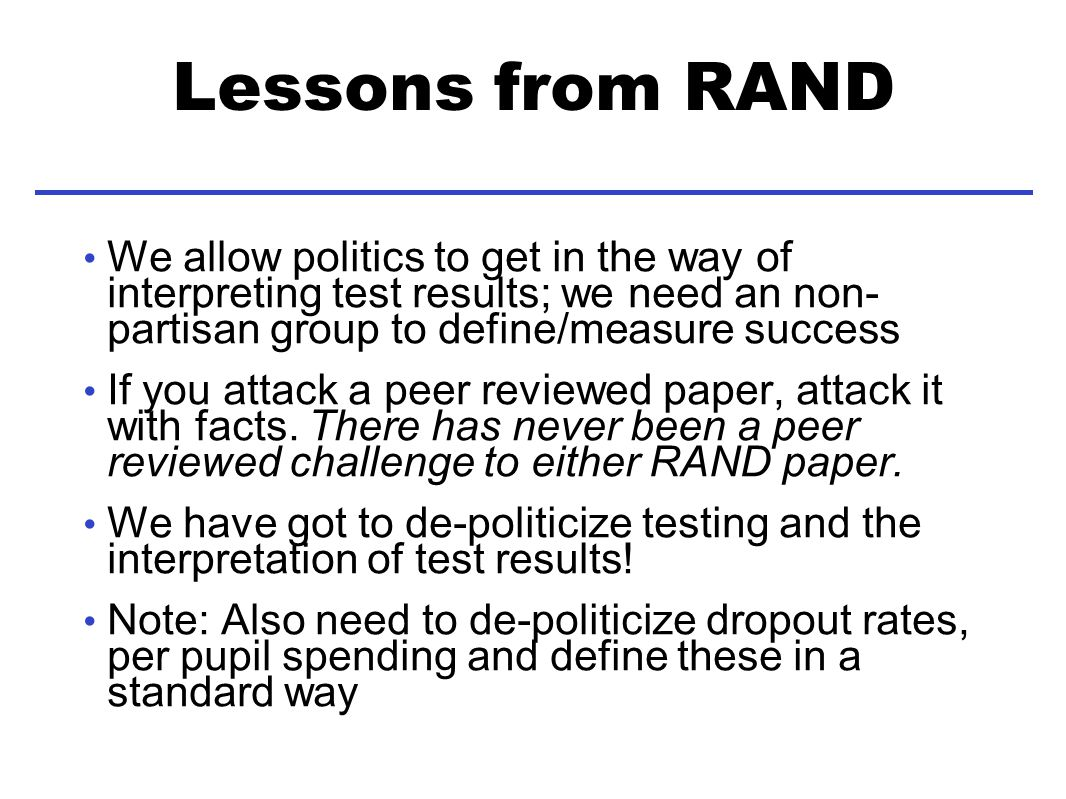 Lessons from RAND We allow politics to get in the way of interpreting test results; we need an non- partisan group to define/measure success If you attack a peer reviewed paper, attack it with facts.