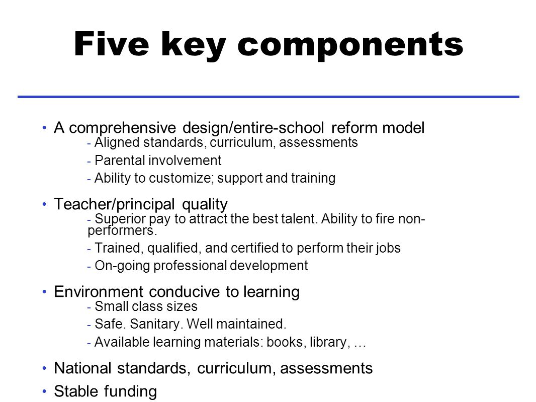 Five key components A comprehensive design/entire-school reform model - Aligned standards, curriculum, assessments - Parental involvement - Ability to customize; support and training Teacher/principal quality - Superior pay to attract the best talent.